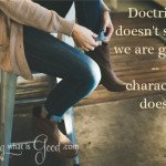 Godliness shows in our character, not our doctrine.