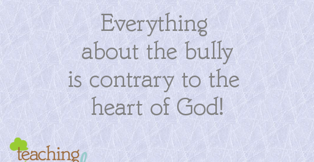 the heart of the bully has nothing in common with the heart of God